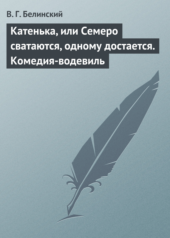 Виссарион Григорьевич Белинский Катенька, или Семеро сватаются, одному достается. Комедия-водевиль виссарион григорьевич белинский сельское чтение…