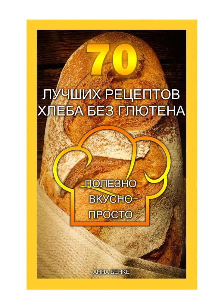Анна Бенке 70 лучших рецептов хлеба без глютена. Полезно, вкусно, просто смесь гарнец серый хлеб без глютена