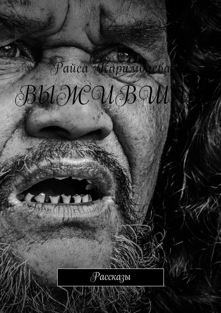 Райса Каримбаева Выжившие. Рассказы райса каримбаева выжившие рассказы