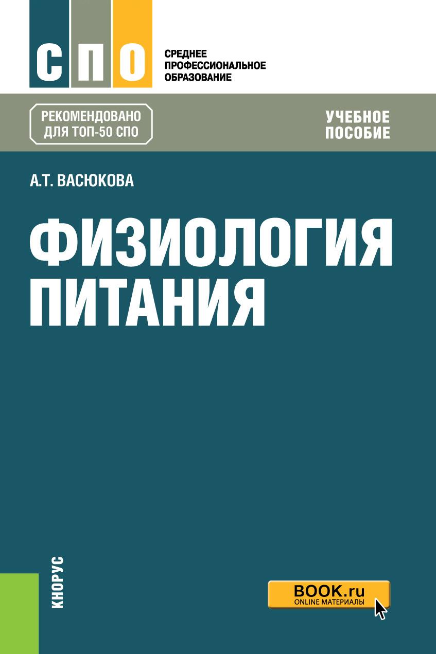А. Т. Васюкова Физиология питания. Учебное пособие а т васюкова микробиология физиология питания санитария и гигиена