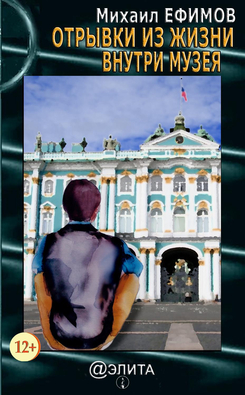 Михаил Ефимов Отрывки из жизни внутри музея (сборник) михаил пиотровский мой эрмитаж