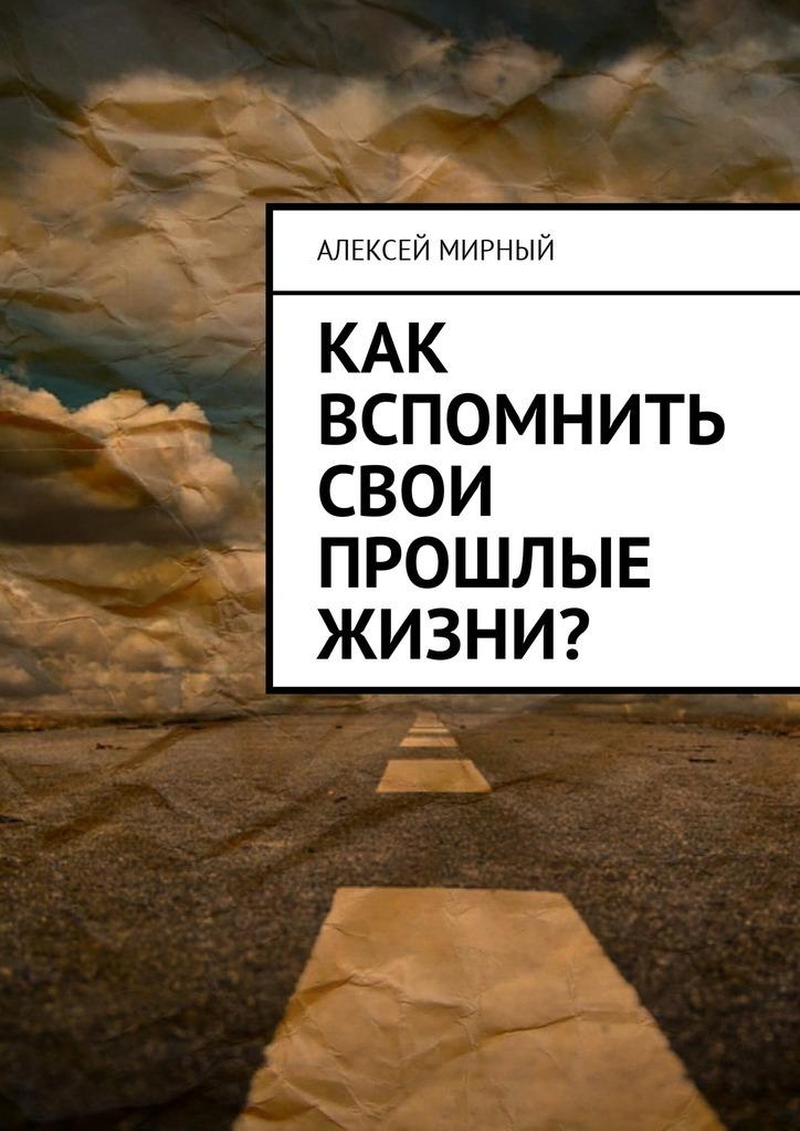 Алексей Мирный Как вспомнить свои прошлые жизни? алексей мирный позитивная трансформация