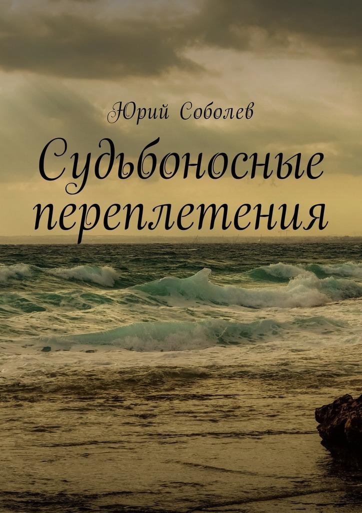 Юрий Михайлович Соболев Судьбоносные переплетения цена