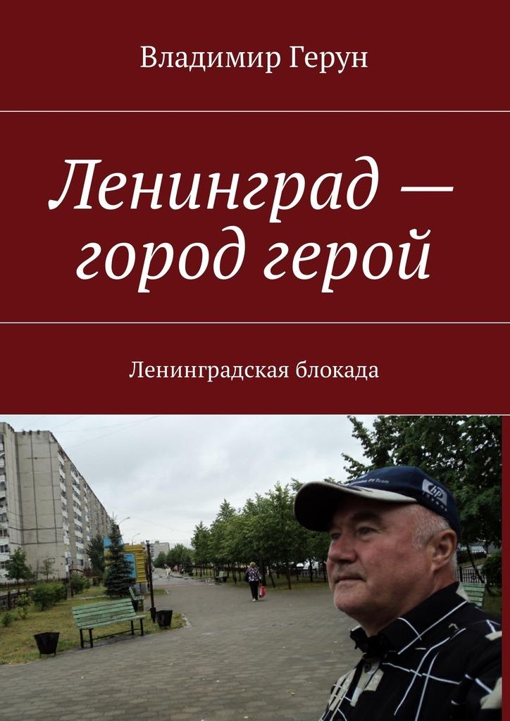 Владимир Герун Ленинград– город герой. Ленинградская блокада