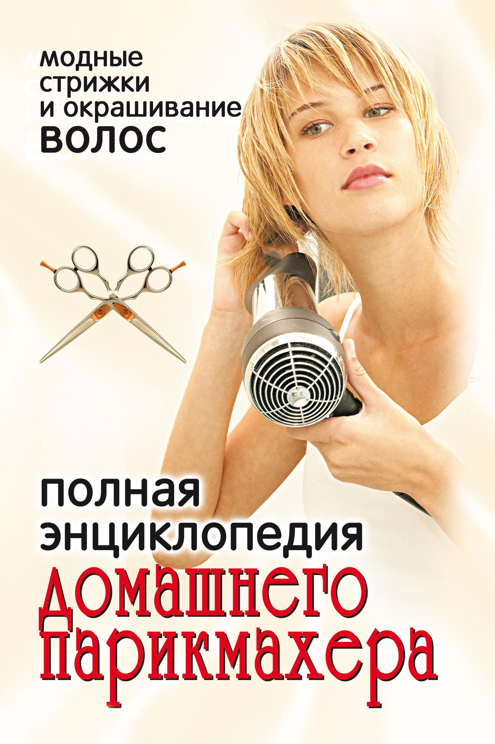 Отсутствует Полная энциклопедия домашнего парикмахера. Модные стрижки и окрашивание волос