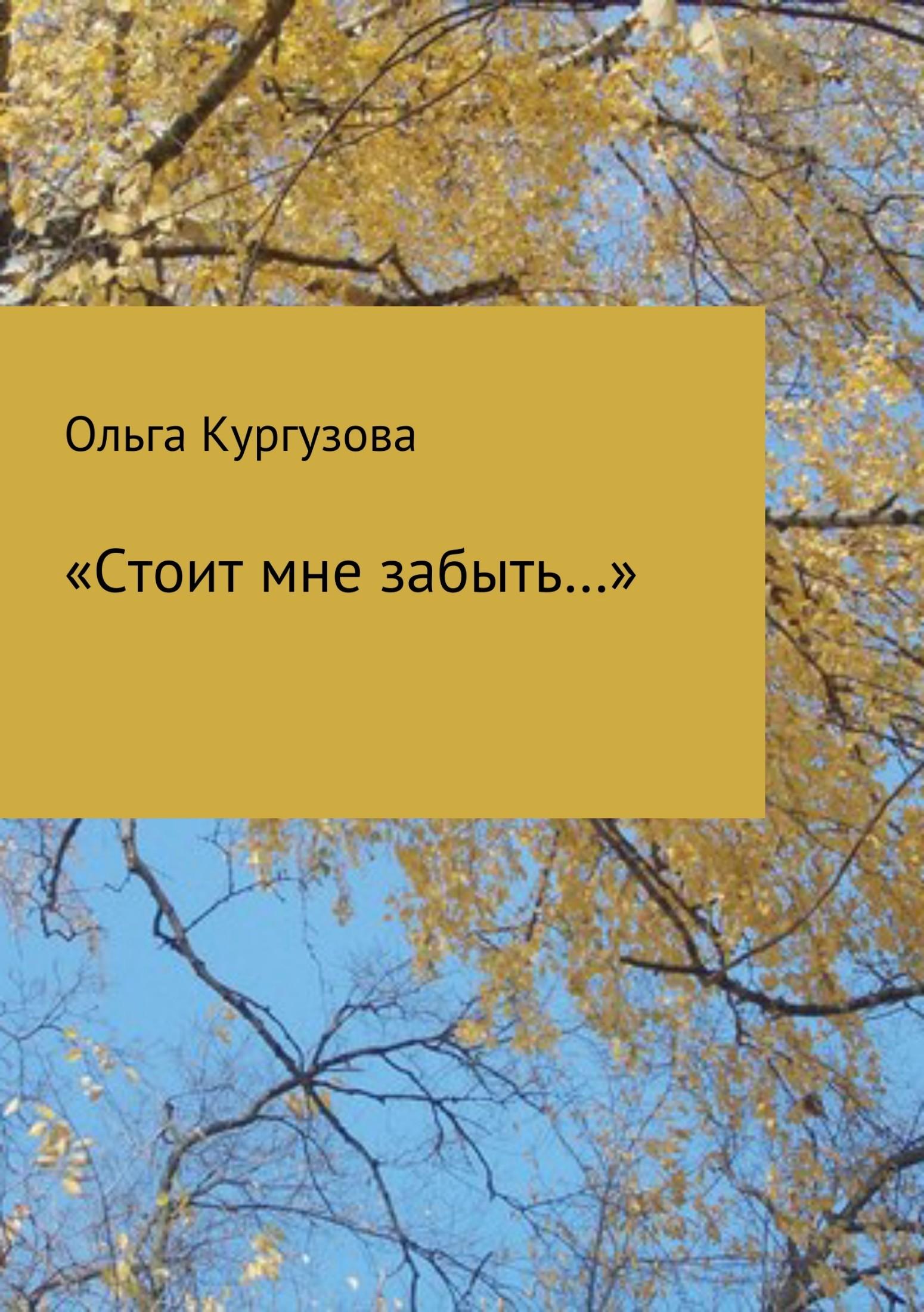 Ольга Ивановна Кулакевич ( Кургузова) «Стоит мне забыть…» ольга лавин мало тебя невыносимая боль