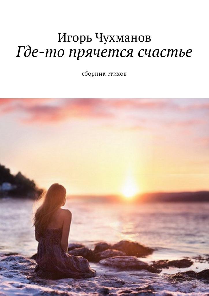цена на Игорь Чухманов Где-то прячется счастье. Cборник стихов