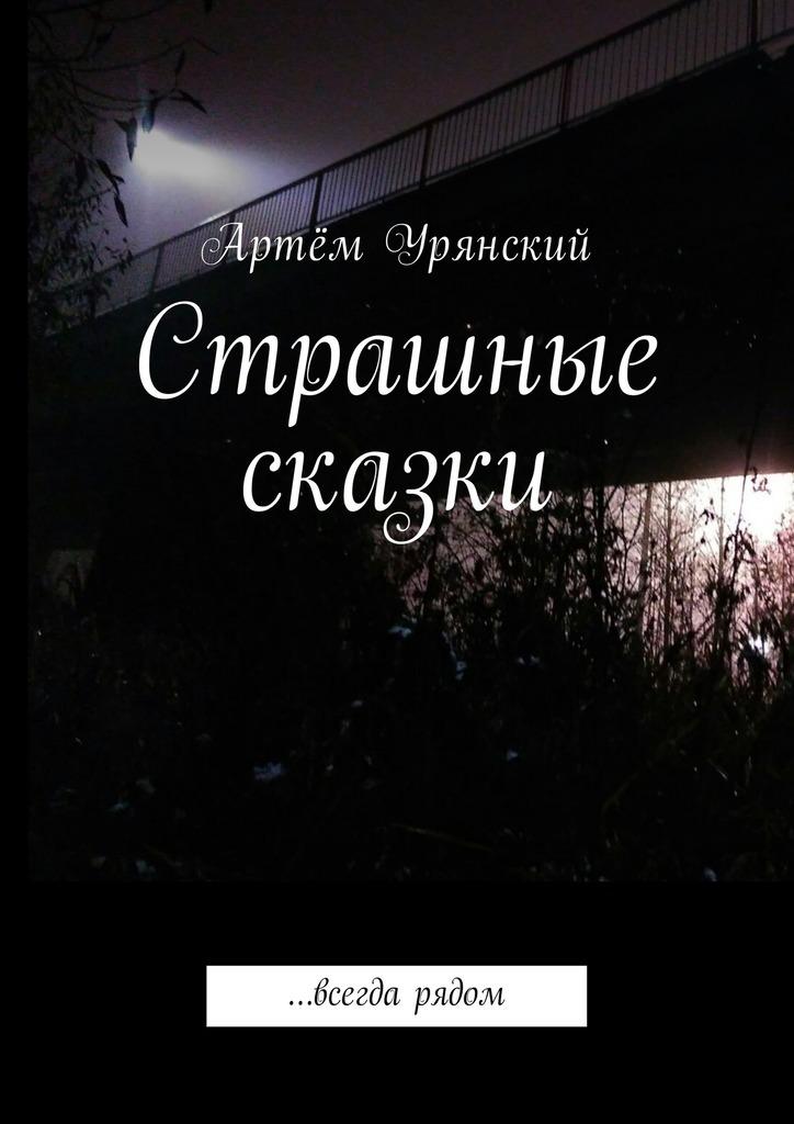 Артём Урянский Страшные сказки. …всегда рядом артём урянский страшные сказки …всегда рядом