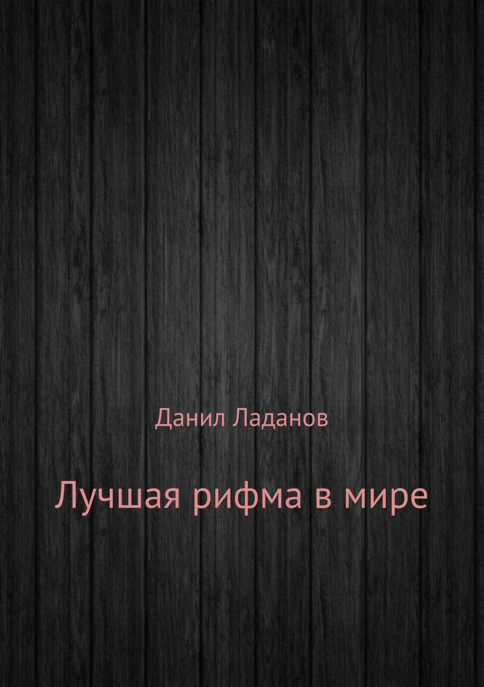 Данил Алексеевич Ладанов Лучшая рифма в мире. Сборник стихотворений
