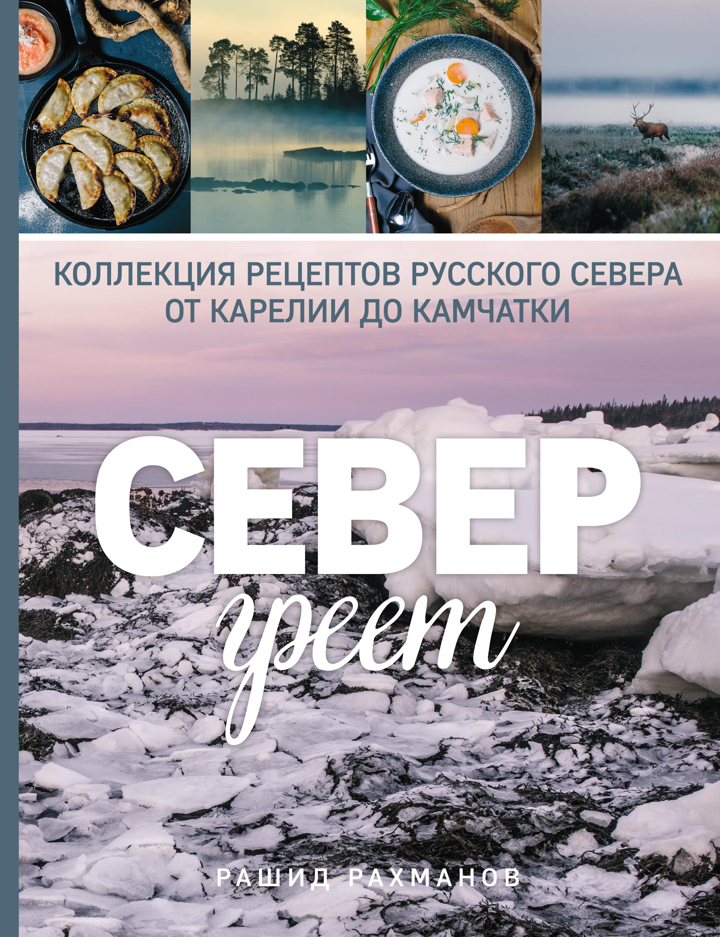 Рашид Рахманов Север греет. Коллекция рецептов Русского Севера от Карелии до Камчатки повар
