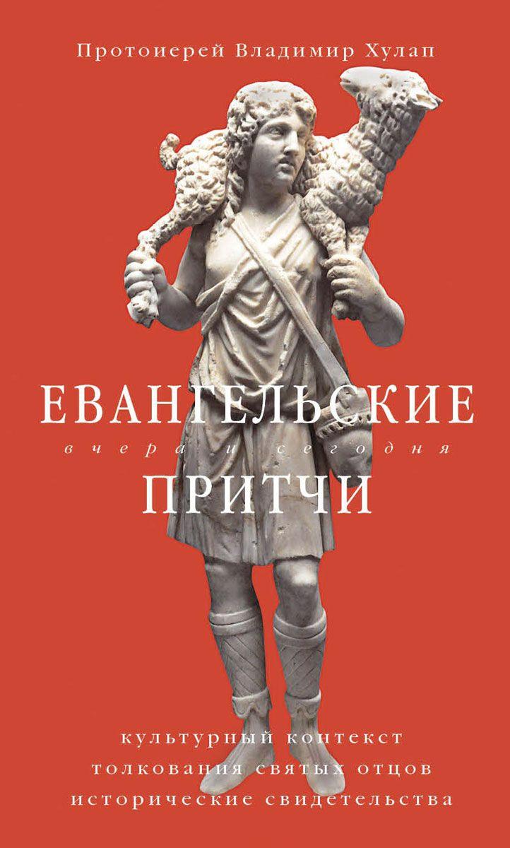 протоиерей Владимир Хулап Евангельские притчи вчера и сегодня. Культурный контекст, толкования святых отцов, исторические свидетельства цена и фото