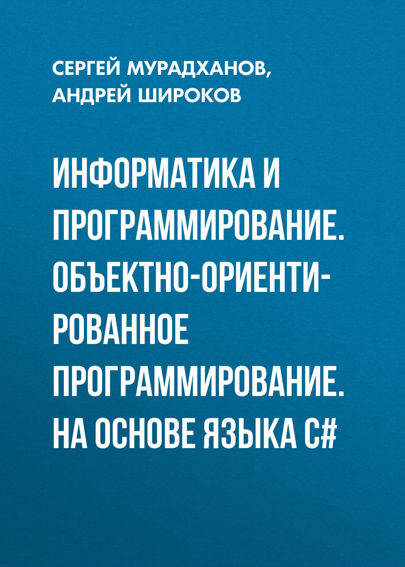 Андрей Широков Информатика и программирование. Объектно-ориентированное программирование. На основе языка С# даниил лисицин объектно ориентированное программирование конспект лекций