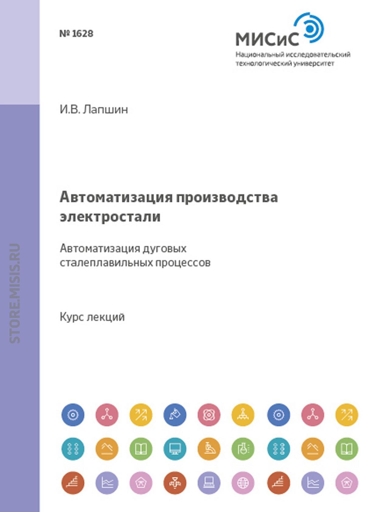 Игорь Лапшин Автоматизация производства электростали. Автоматизация дуговых сталеплавильных процессов