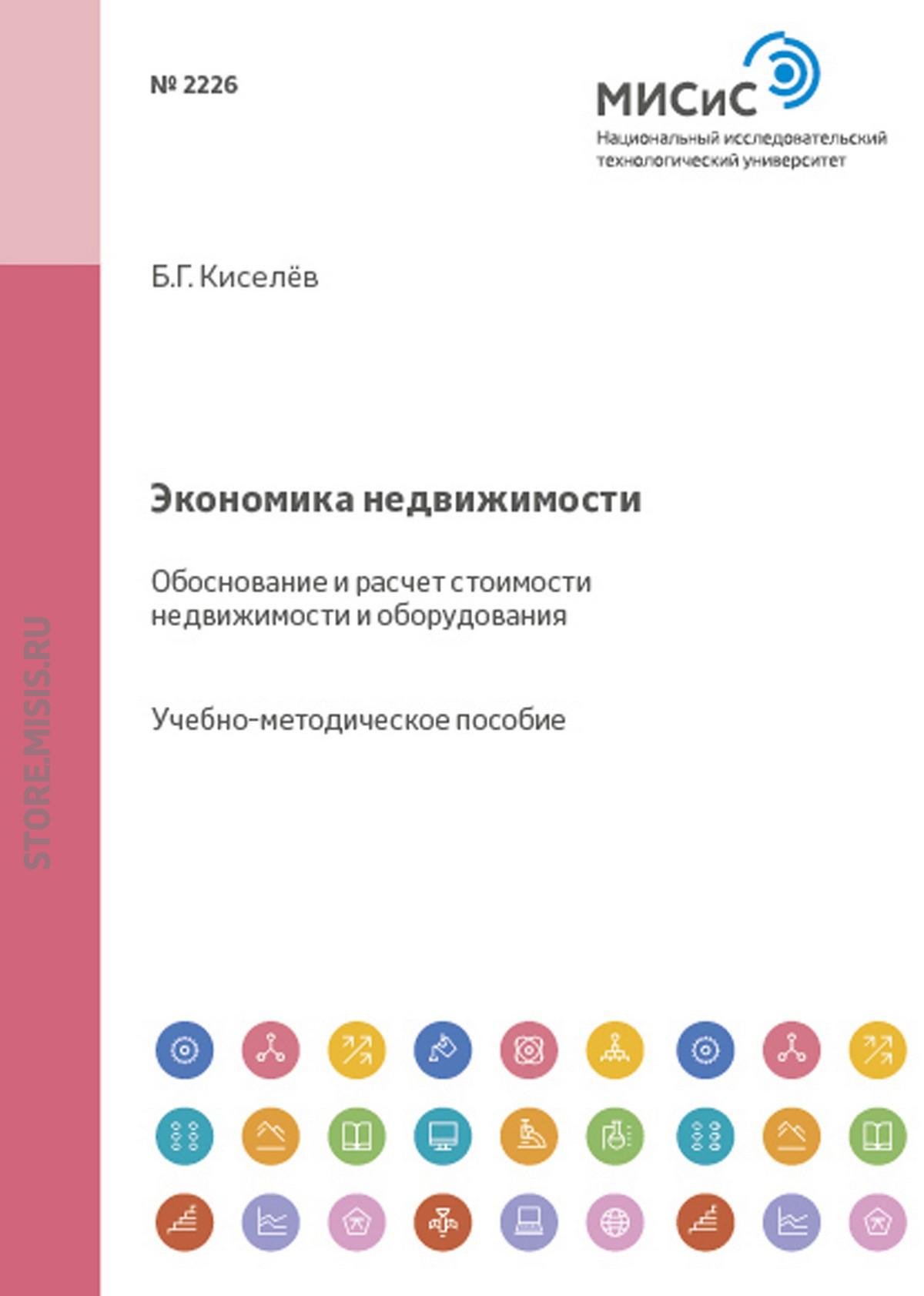 Борис Киселев Экономика недвижимости. Обоснование и расчет стоимости недвижимости и оборудования