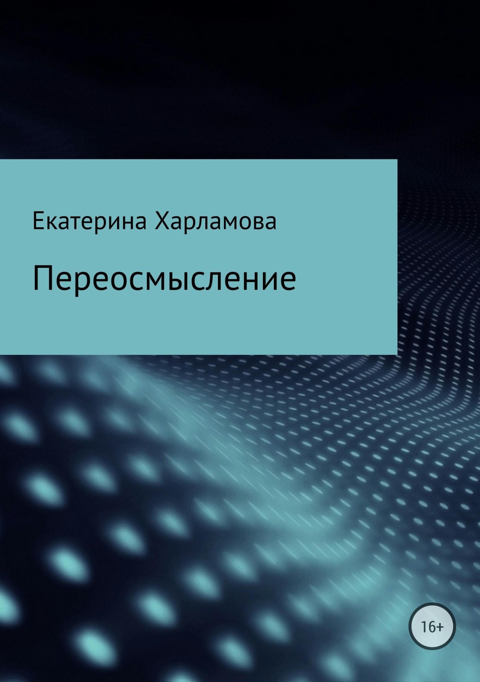 Екатерина Сергеевна Харламова Переосмысление андрей курпатов 21 правдивый ответ как изменить отношение к жизни