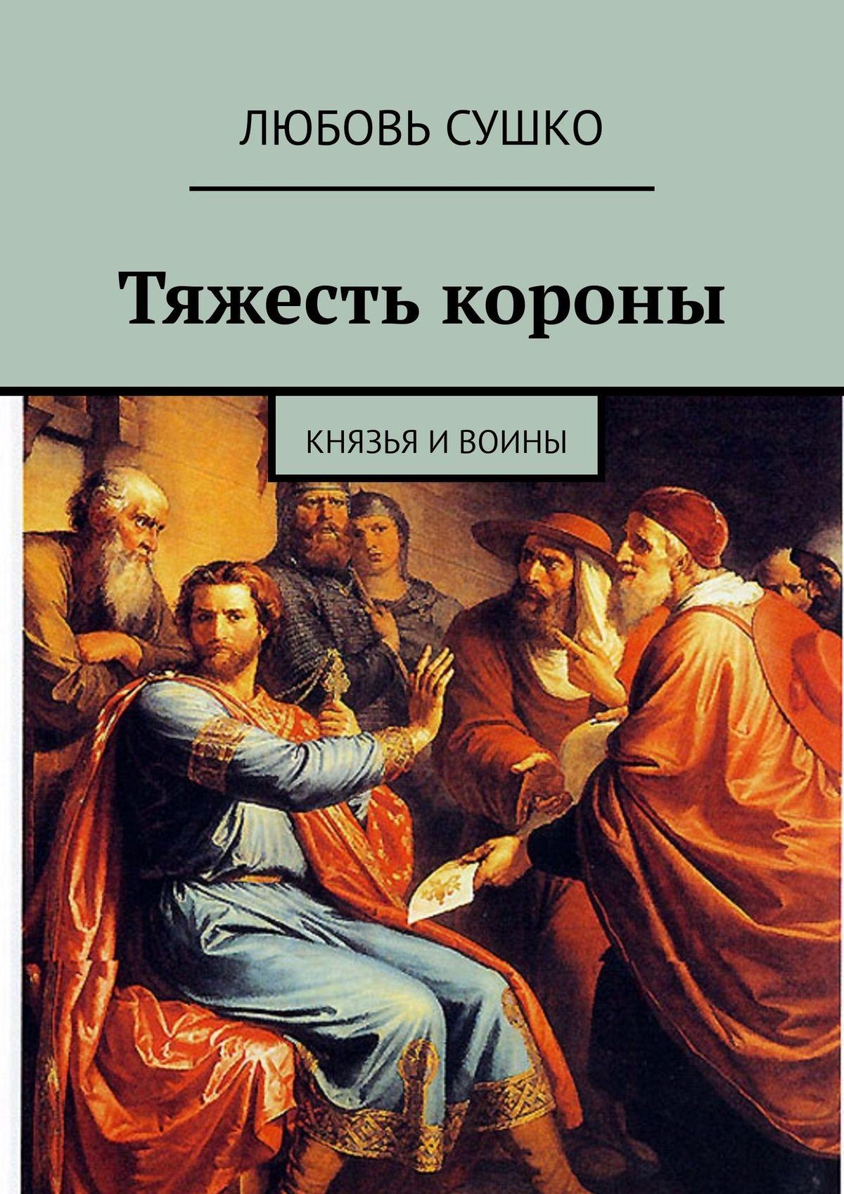 цена на Любовь Николаевна Сушко Тяжесть короны. Князья и воины