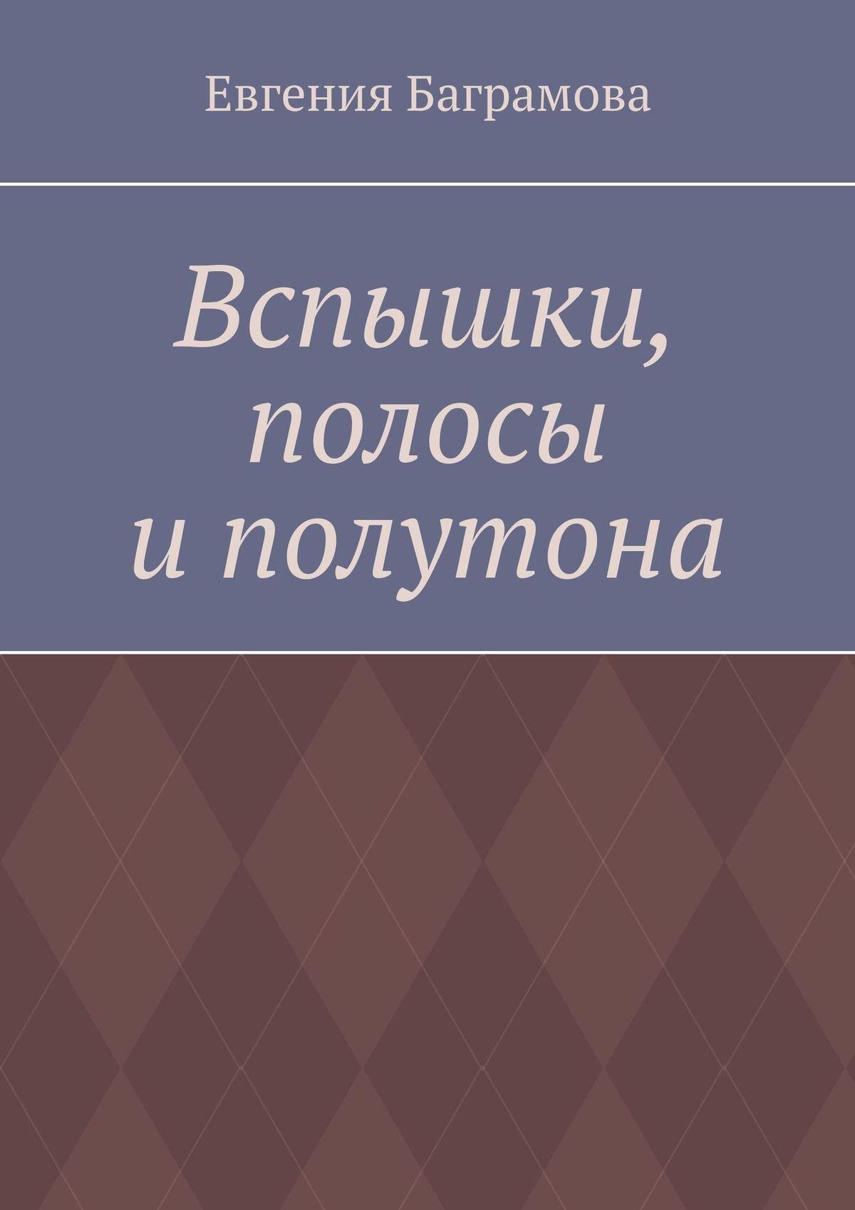 Евгения Баграмова Вспышки, полосы и полутона