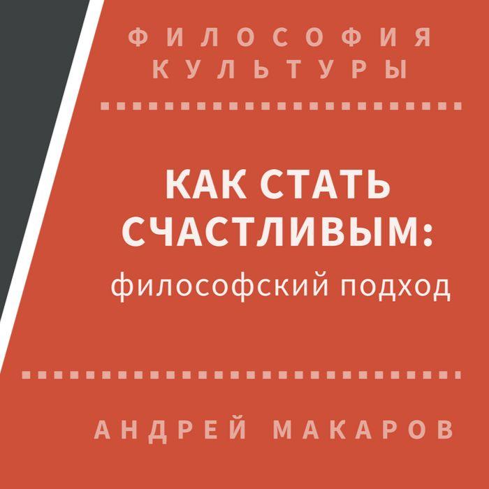 Андрей Макаров Как стать счастливым: философский подход