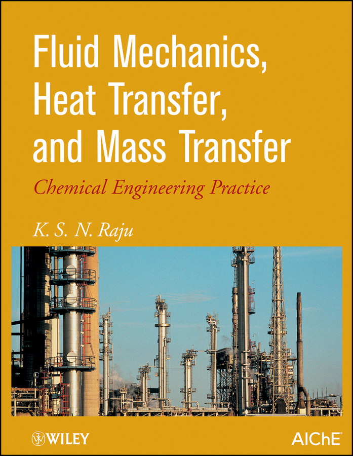 K. Raju S. Fluid Mechanics, Heat Transfer, and Mass Transfer. Chemical Engineering Practice mathematical tools for hydrodynamics and heat and mass transfer