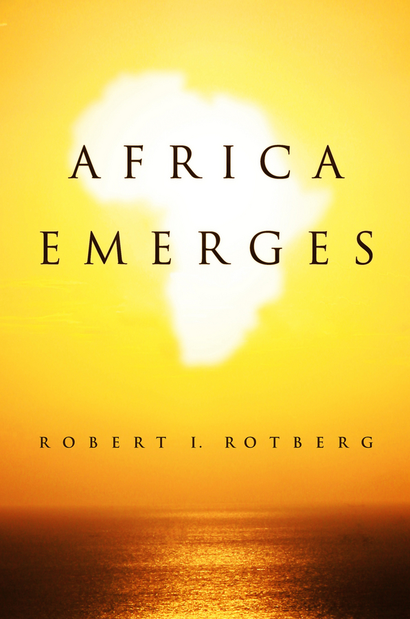 Robert Rotberg Africa Emerges. Consummate Challenges, Abundant Opportunities africa united the road to twenty ten