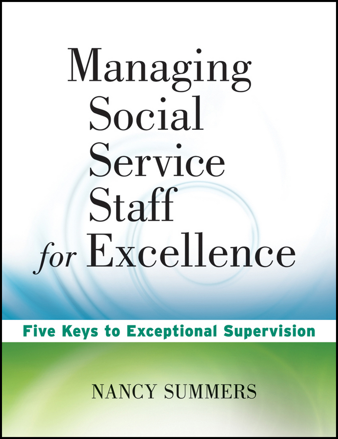 Nancy Summers Managing Social Service Staff for Excellence. Five Keys to Exceptional Supervision nancy summers managing social service staff for excellence five keys to exceptional supervision