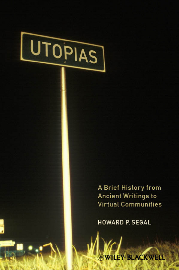 Фото - Howard Segal P. Utopias. A Brief History from Ancient Writings to Virtual Communities balancing heaven and earth a memoir of visions dreams and realizations