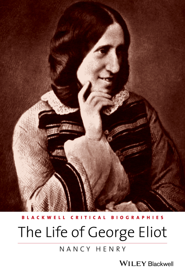 Nancy Henry The Life of George Eliot. A Critical Biography l wagner martin toni morrison a literary life
