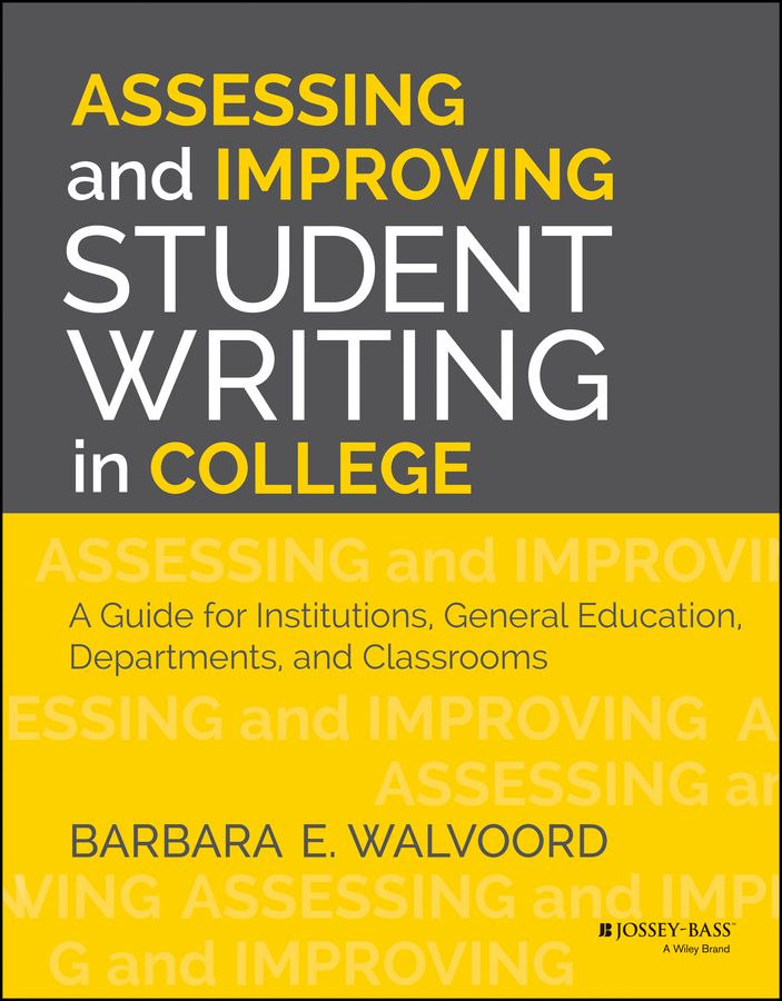 Barbara Walvoord E. Assessing and Improving Student Writing in College. A Guide for Institutions, General Education, Departments, and Classrooms cruz laura to improve the academy resources for faculty instructional and organizational development isbn 9781118286104