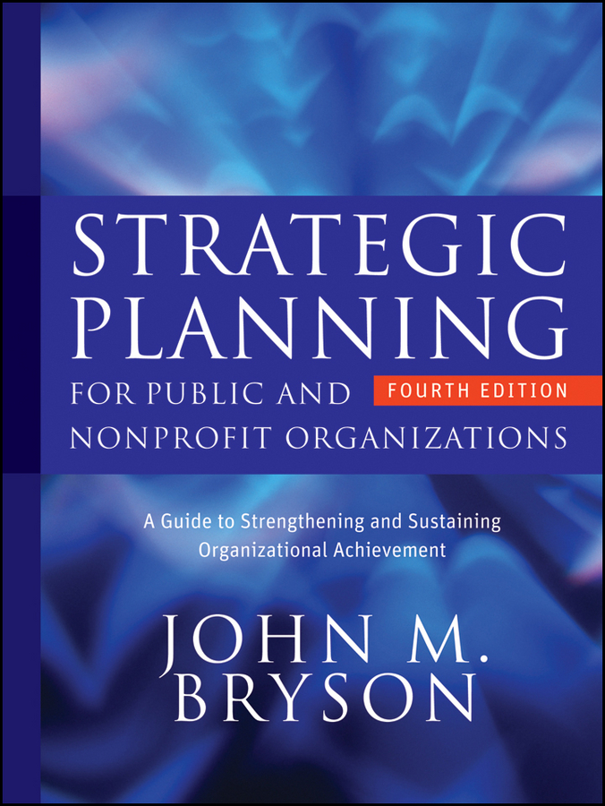 John Bryson M. Strategic Planning for Public and Nonprofit Organizations. A Guide to Strengthening and Sustaining Organizational Achievement alston farnum k creating your strategic plan a workbook for public and nonprofit organizations