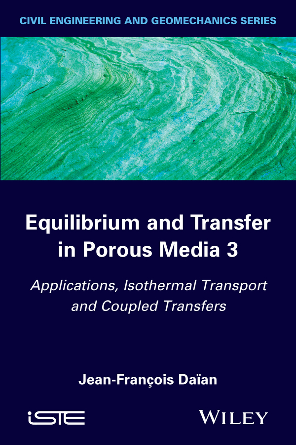 Jean-François Daïan Equilibrium and Transfer in Porous Media 3. Applications, Isothermal Transport and Coupled Transfers f schwille schwille dense chlorinated solvents in porous