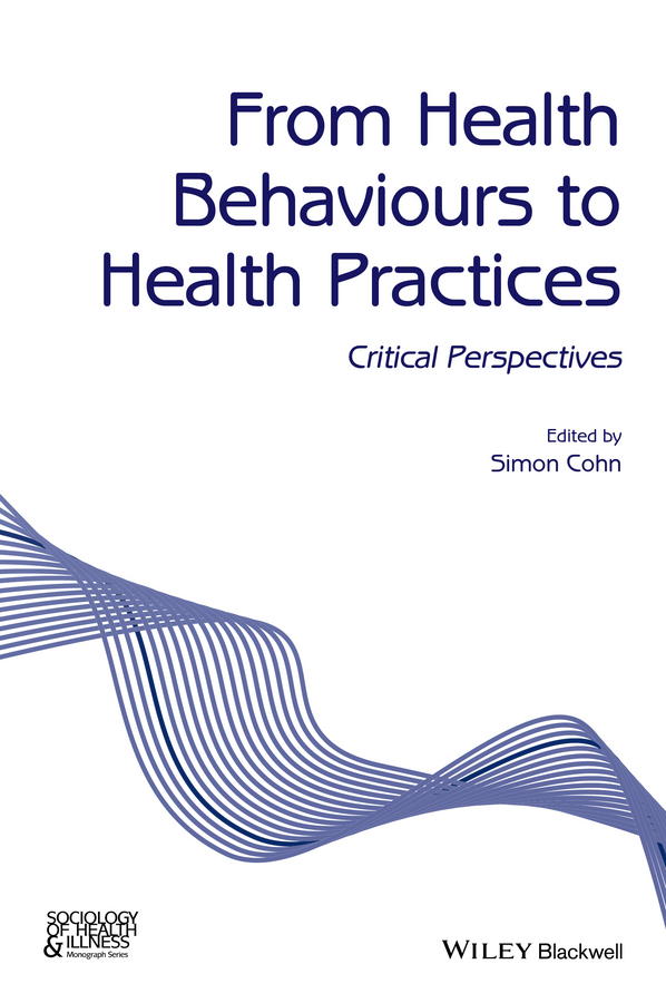 Simon Cohn From Health Behaviours to Health Practices. Critical Perspectives karen amlaev health inequity treatment compliance and health literacy at the local level theoretical and practical aspects