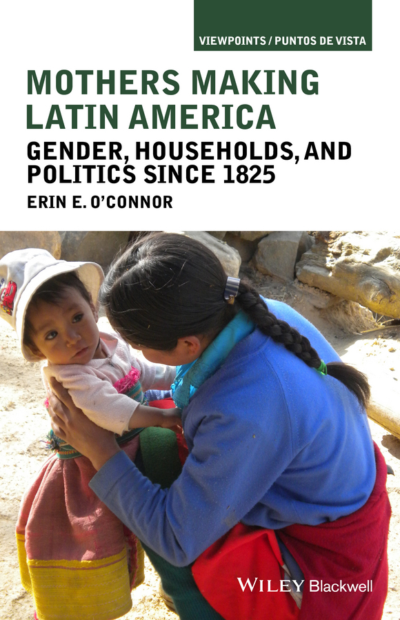 Erin O'Connor E. Mothers Making Latin America. Gender, Households, and Politics Since 1825