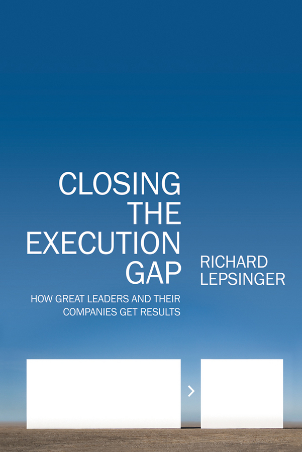 Richard Lepsinger Closing the Execution Gap. How Great Leaders and Their Companies Get Results claudio feser when execution isn t enough decoding inspirational leadership