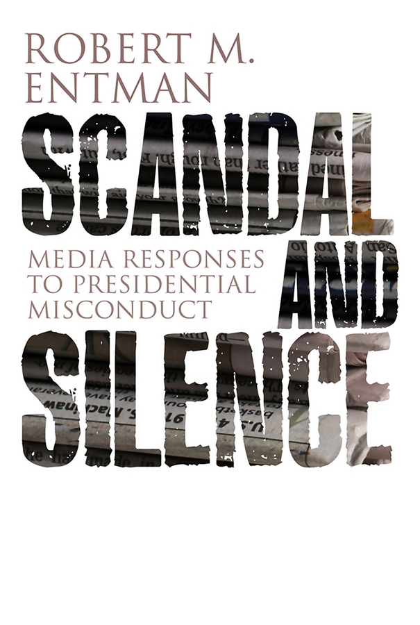 Robert Entman M. Scandal and Silence. Media Responses to Presidential Misconduct miranda lee scandals and secrets