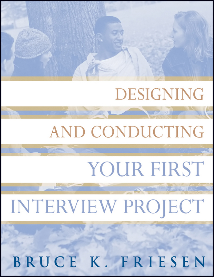 Bruce Friesen K. Designing and Conducting Your First Interview Project наталья дриго собеседование на английском проще простого или how to pass an interview in english brilliantly