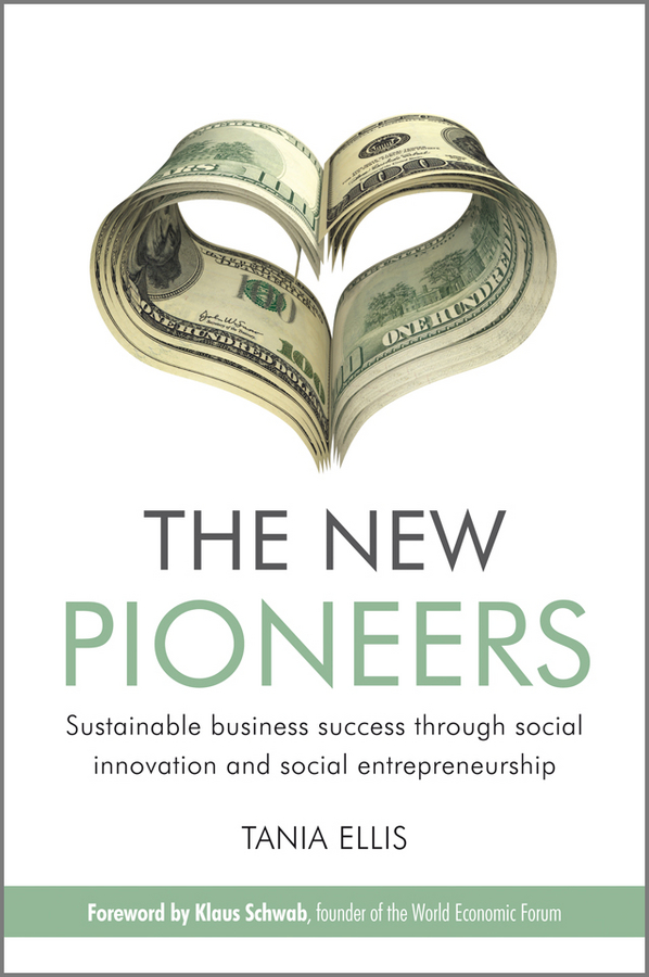 Tania Ellis The New Pioneers. Sustainable business success through social innovation and social entrepreneurship business and ethics in a country with political socio economic crisis