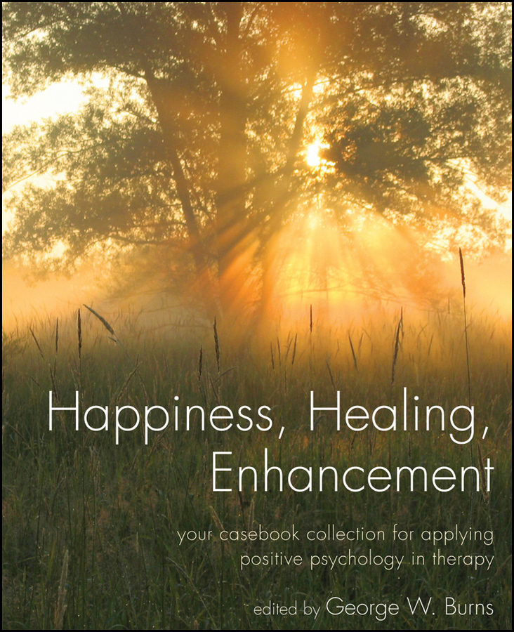 George Burns W. Happiness, Healing, Enhancement. Your Casebook Collection For Applying Positive Psychology in Therapy atkinson william walker your mind and how to use it a manual of practical psychology
