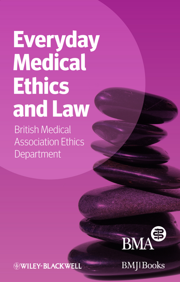 BMA Medical Ethics Department Everyday Medical Ethics and Law it ethics handbook