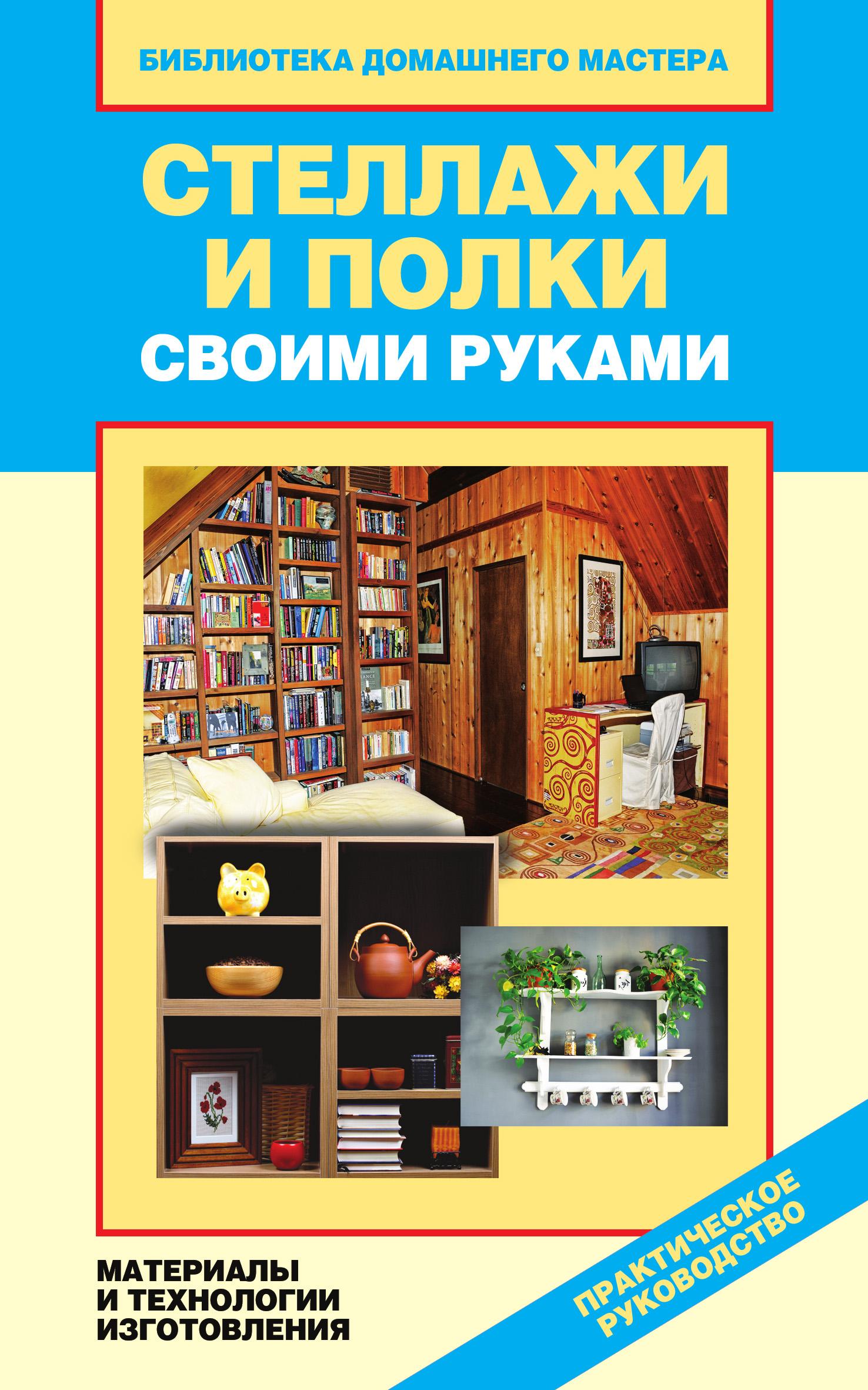 Галина Серикова Стеллажи и полки своими руками. Материалы и технологии изготовления
