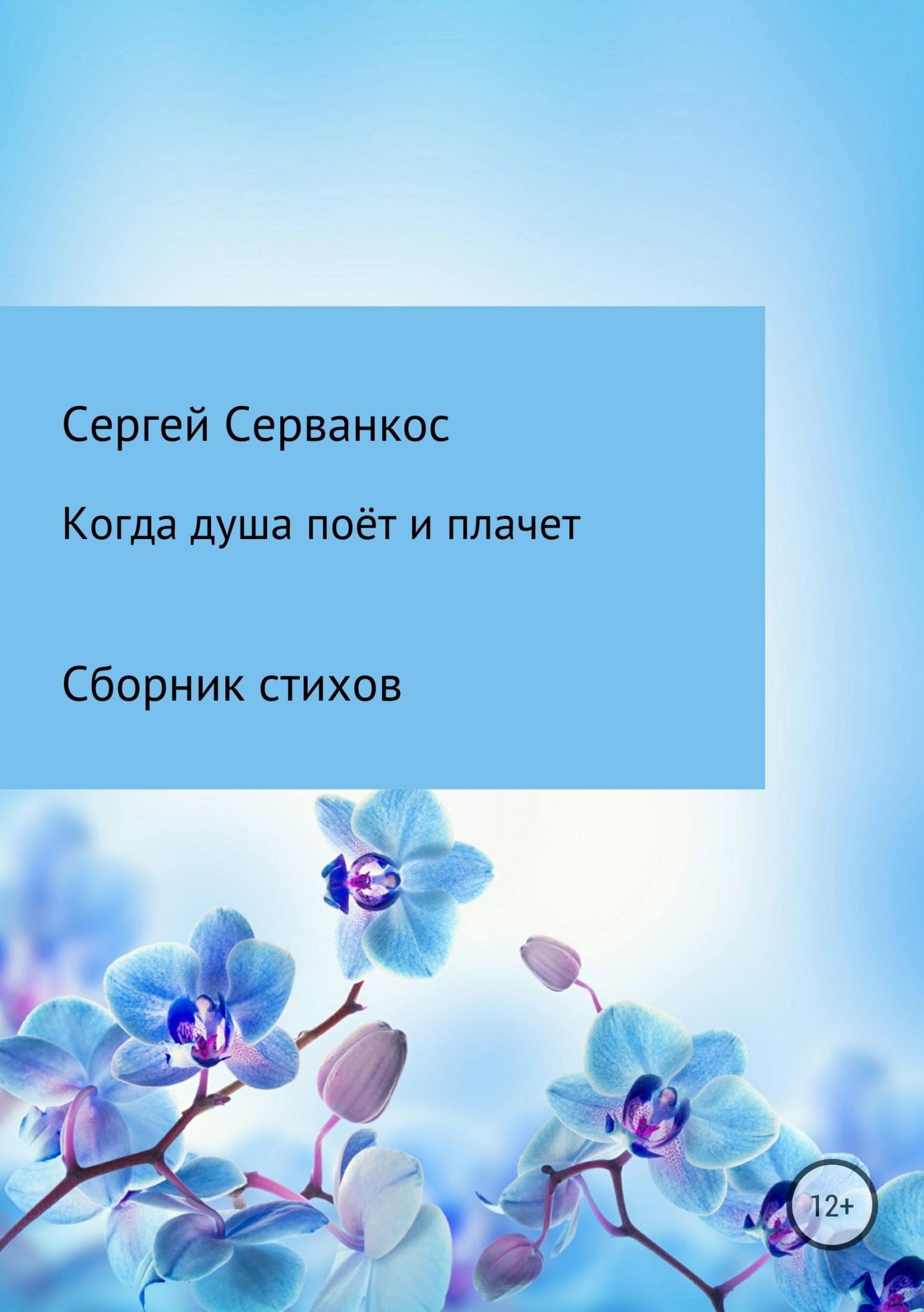 Сергей Иванович Серванкос Когда душа поёт и плачет сергей серванкос творец молодость человечества книга4