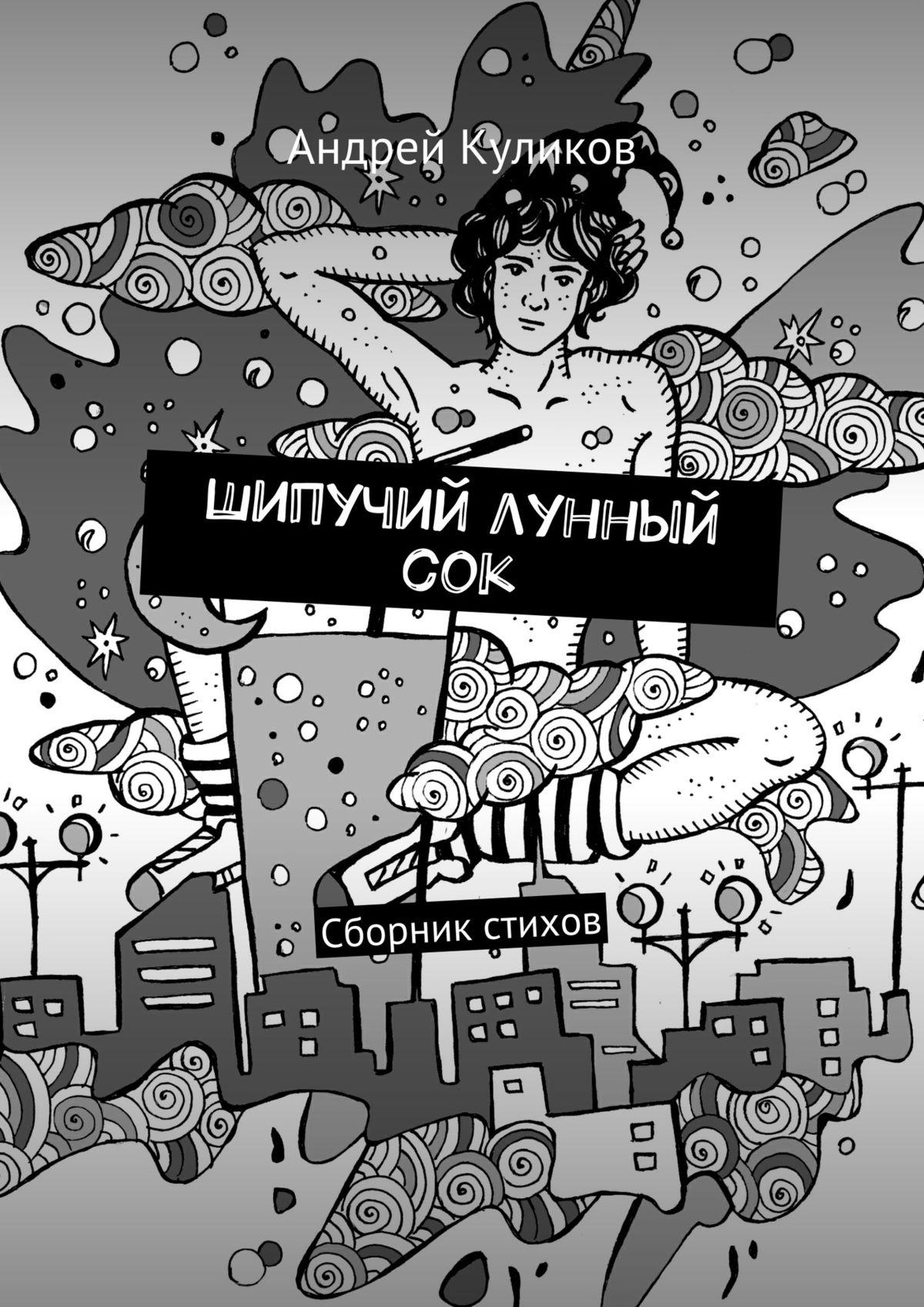 Андрей Куликов Шипучий лунный сок. Сборник стихов андрей андреевич кузнецов сборник стихов