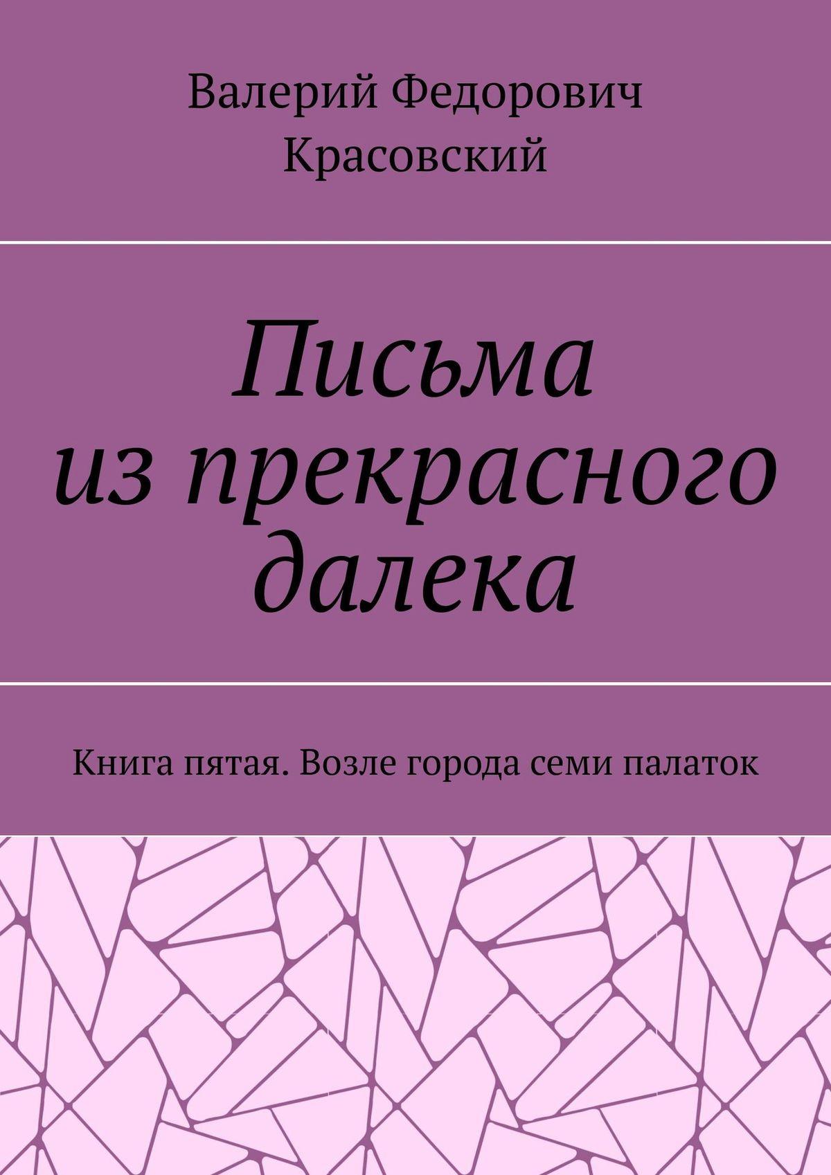 Валерий Федорович Красовский Письма изпрекрасного далека. Книга пятая. Возле города семи палаток
