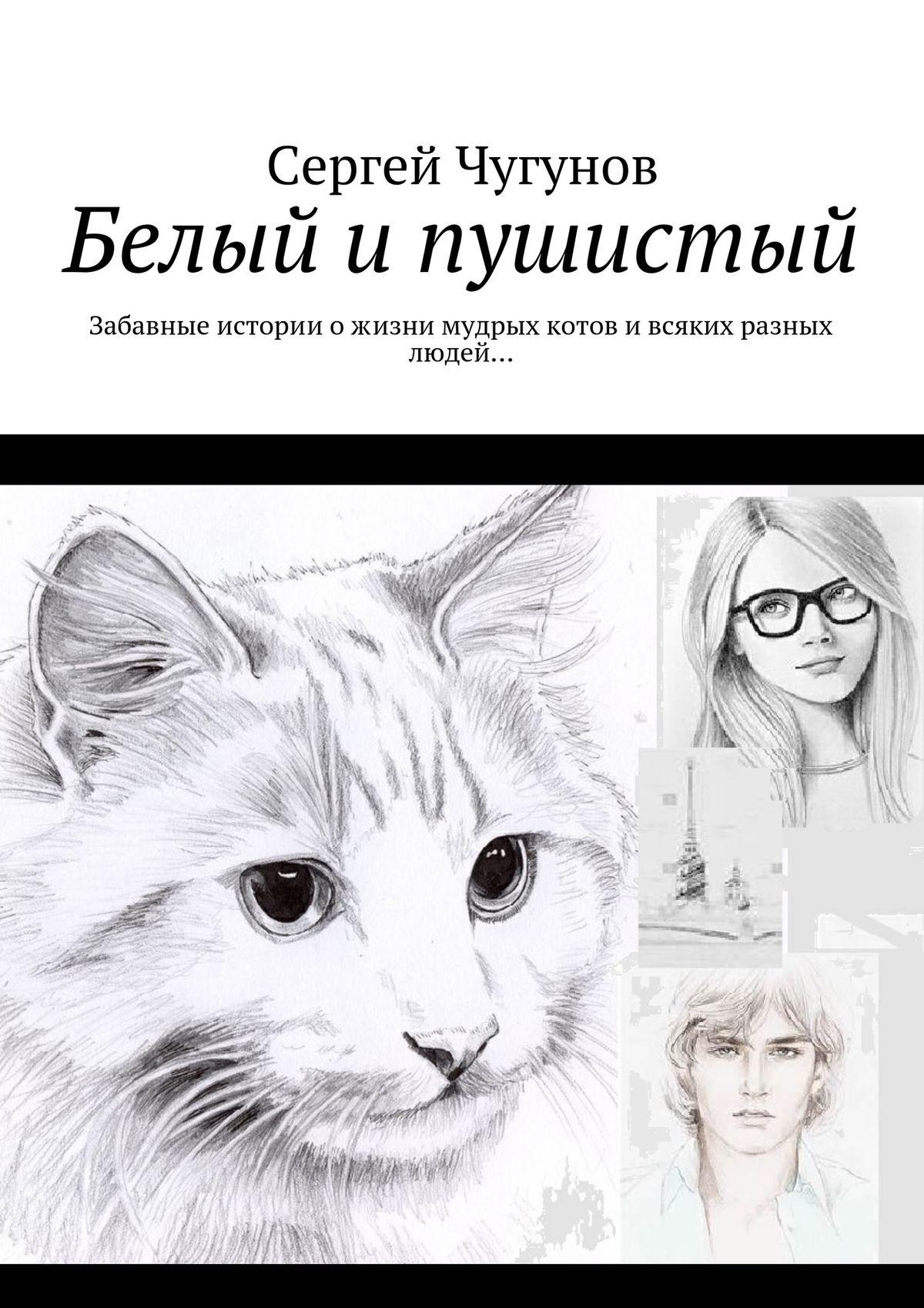 Сергей Чугунов Белый и пушистый. Забавные историиожизни мудрых котови всяких разных людей… цена 2017