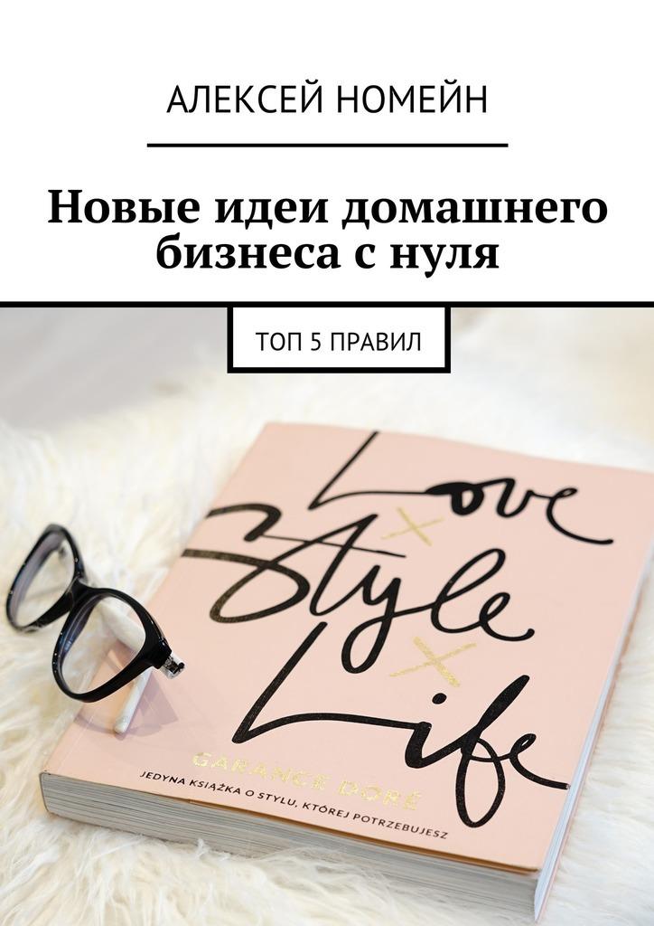 Алексей Номейн Новые идеи домашнего бизнеса снуля. Топ-5правил