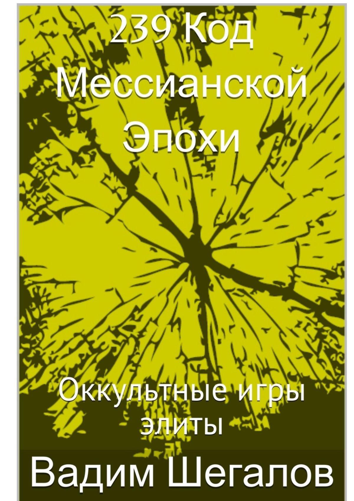 Вадим Шегалов 239 Код мессианской эпохи. Оккультные игры элиты вадим шегалов мои дороги тибет