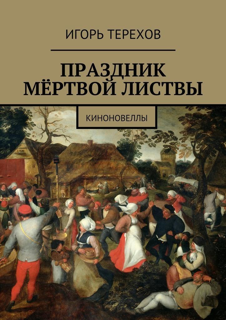 Игорь Терехов Праздник мёртвой листвы. Киноновеллы