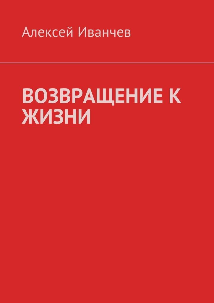 Алексей Иванчев Возвращение к жизни. Помощь больным алкоголизмом