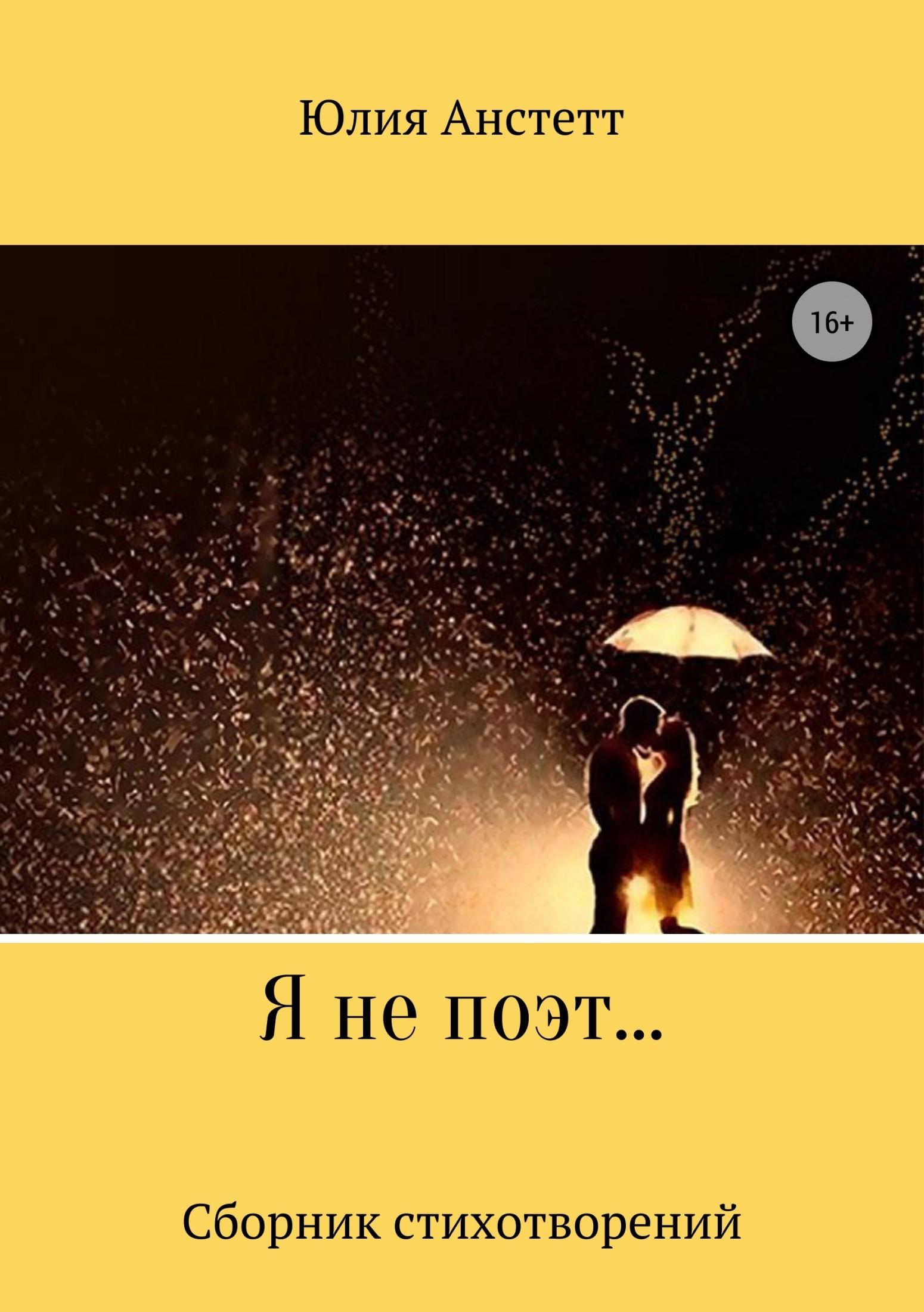Юлия Анстетт Я не поэт… Сборник стихотворений