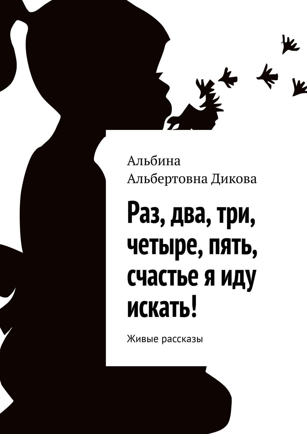 Альбина Альбертовна Дикова Раз, два, три, четыре, пять, счастье я иду искать! Живые рассказы автокресло cybex solution 2 fix от 15 до 36 кг 518001581 красный