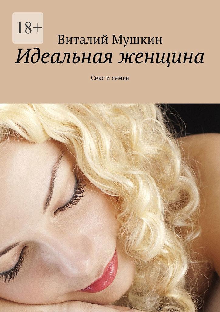Виталий Мушкин Идеальная женщина. Секс и семья виталий мушкин идеальная женщина секс и семья